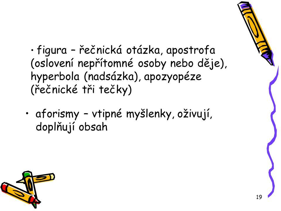 19 figura – řečnická otázka, apostrofa (oslovení nepřítomné osoby nebo děje), hyperbola (nadsázka), apozyopéze (řečnické tři tečky) aforismy – vtipné myšlenky, oživují, doplňují obsah