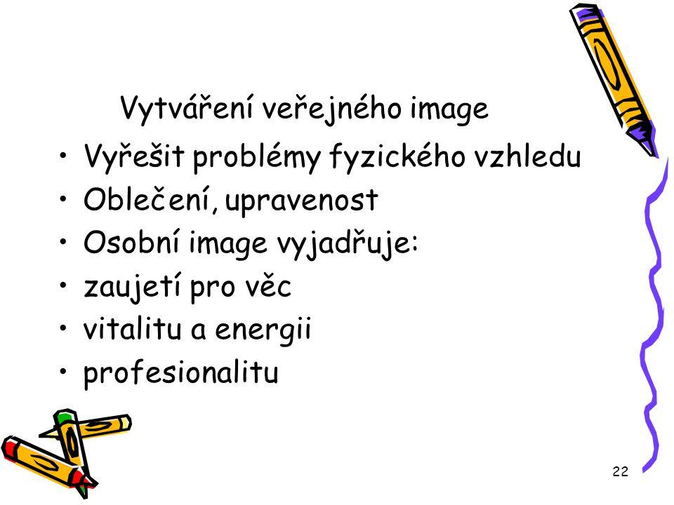 22 Vytváření veřejného image Vyřešit problémy fyzického vzhledu Oblečení, upravenost Osobní image vyjadřuje: zaujetí pro věc vitalitu a energii profesionalitu