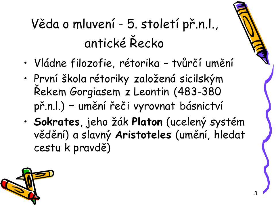 3 Věda o mluvení - 5. století př.n.l., antické Řecko Vládne filozofie, rétorika – tvůrčí umění První škola rétoriky založená sicilským Řekem Gorgiasem