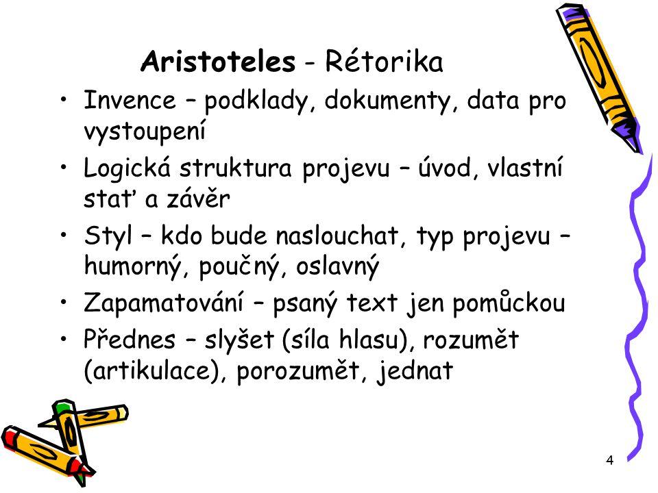 4 Aristoteles - Rétorika Invence – podklady, dokumenty, data pro vystoupení Logická struktura projevu – úvod, vlastní stať a závěr Styl – kdo bude nas