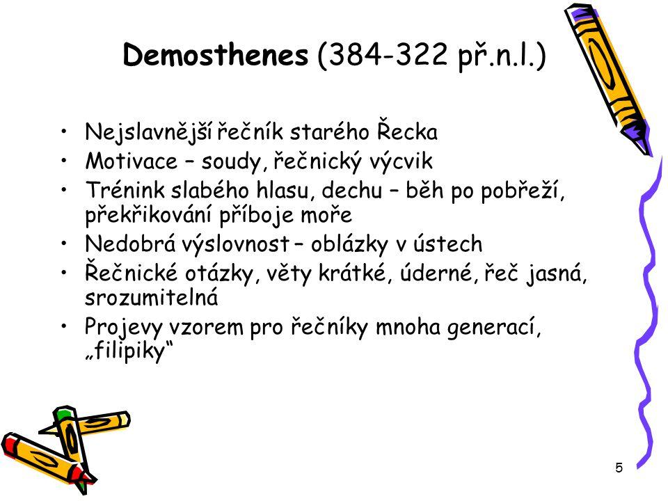 """5 Demosthenes (384-322 př.n.l.) Nejslavnější řečník starého Řecka Motivace – soudy, řečnický výcvik Trénink slabého hlasu, dechu – běh po pobřeží, překřikování příboje moře Nedobrá výslovnost – oblázky v ústech Řečnické otázky, věty krátké, úderné, řeč jasná, srozumitelná Projevy vzorem pro řečníky mnoha generací, """"filipiky"""