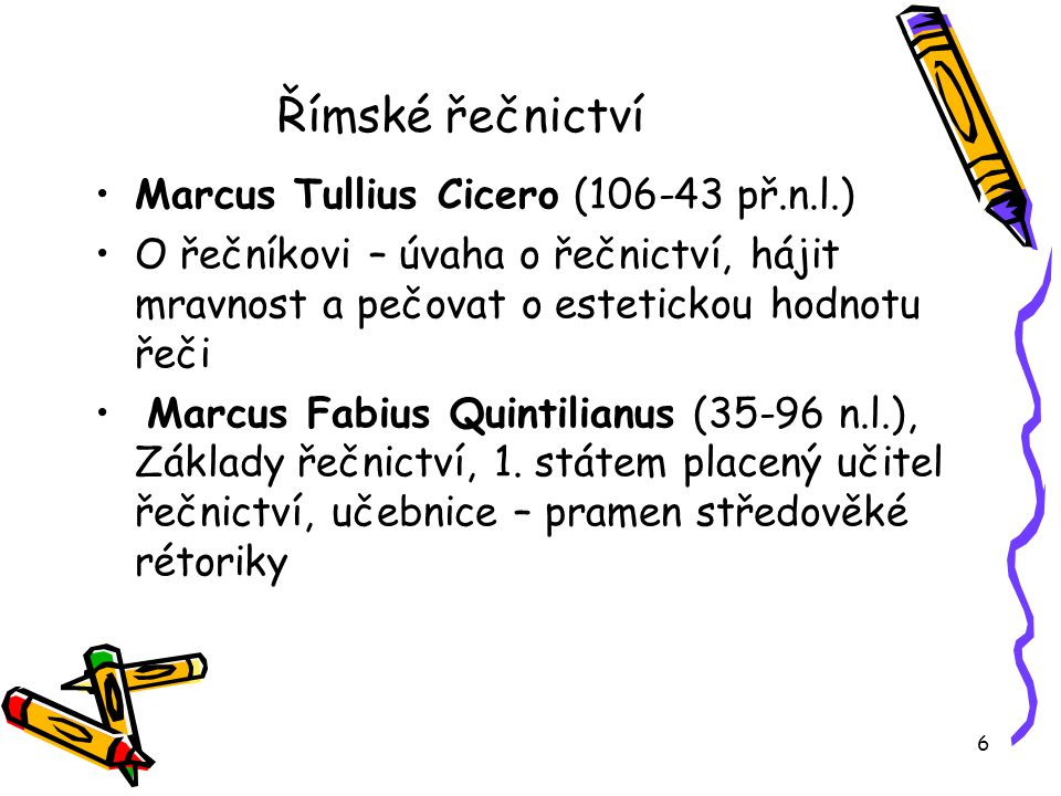 6 Římské řečnictví Marcus Tullius Cicero (106-43 př.n.l.) O řečníkovi – úvaha o řečnictví, hájit mravnost a pečovat o estetickou hodnotu řeči Marcus Fabius Quintilianus (35-96 n.l.), Základy řečnictví, 1.