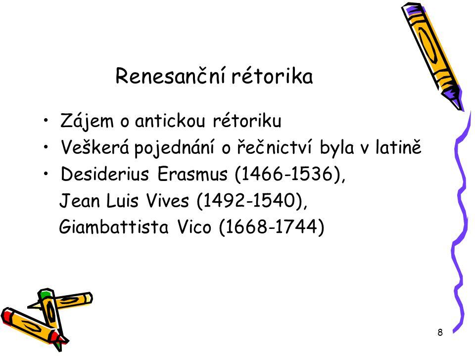 8 Renesanční rétorika Zájem o antickou rétoriku Veškerá pojednání o řečnictví byla v latině Desiderius Erasmus (1466-1536), Jean Luis Vives (1492-1540), Giambattista Vico (1668-1744)