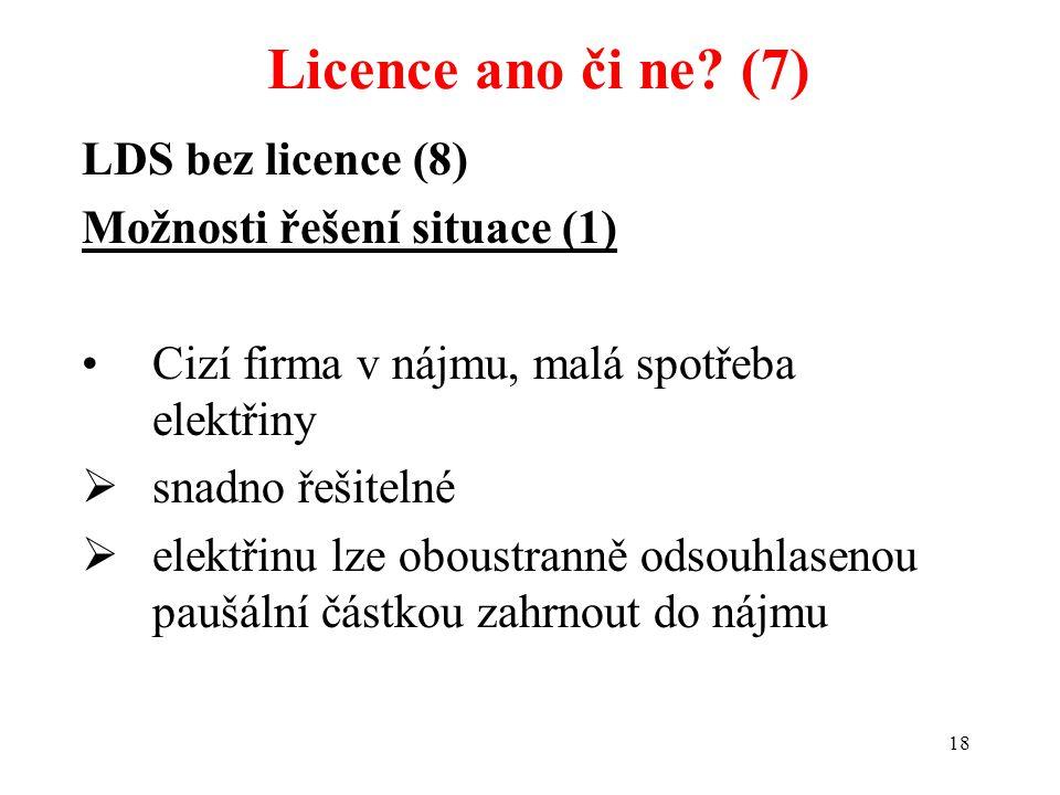 18 LDS bez licence (8) Možnosti řešení situace (1) Cizí firma v nájmu, malá spotřeba elektřiny  snadno řešitelné  elektřinu lze oboustranně odsouhla