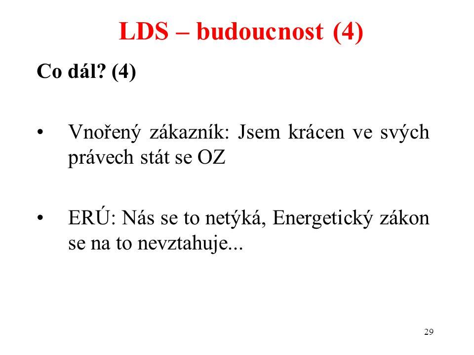 29 Co dál? (4) Vnořený zákazník: Jsem krácen ve svých právech stát se OZ ERÚ: Nás se to netýká, Energetický zákon se na to nevztahuje... LDS – budoucn