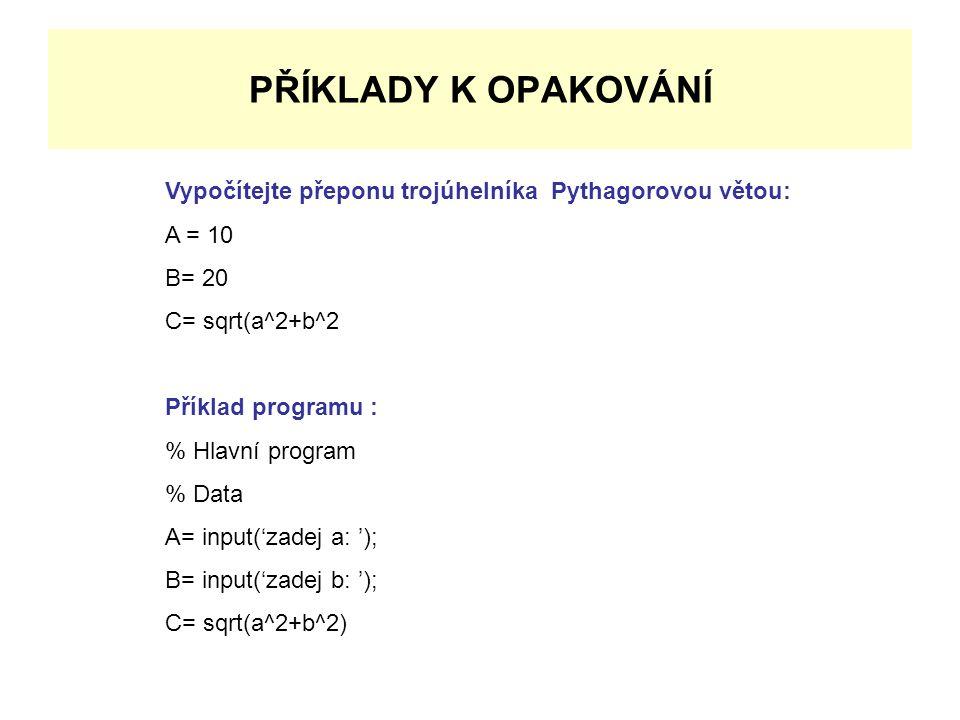 PŘÍKLADY K OPAKOVÁNÍ Vypočítejte přeponu trojúhelníka Pythagorovou větou: A = 10 B= 20 C= sqrt(a^2+b^2 Příklad programu : % Hlavní program % Data A= input('zadej a: '); B= input('zadej b: '); C= sqrt(a^2+b^2)