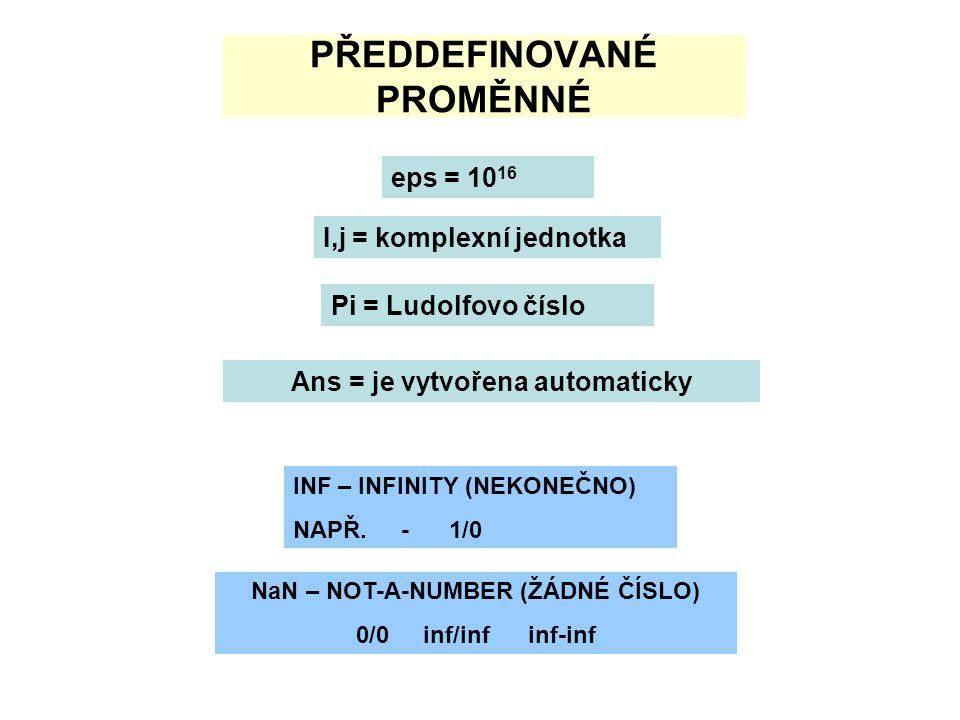 PŘEDDEFINOVANÉ PROMĚNNÉ eps = 10 16 I,j = komplexní jednotka Pi = Ludolfovo číslo Ans = je vytvořena automaticky INF – INFINITY (NEKONEČNO) NAPŘ.