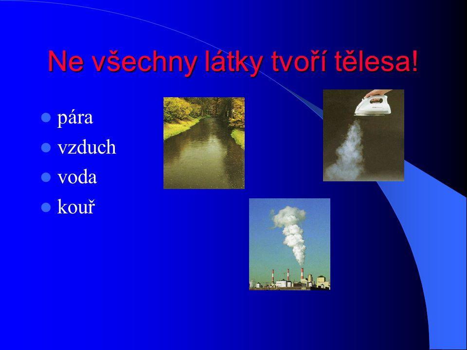 Ne všechny látky tvoří tělesa! pára vzduch voda kouř