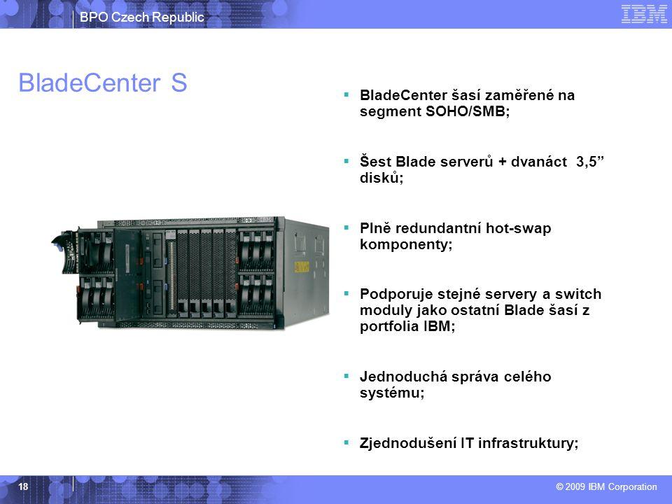 BPO Czech Republic © 2009 IBM Corporation 18 BladeCenter S  BladeCenter šasí zaměřené na segment SOHO/SMB;  Šest Blade serverů + dvanáct 3,5 disků;  Plně redundantní hot-swap komponenty;  Podporuje stejné servery a switch moduly jako ostatní Blade šasí z portfolia IBM;  Jednoduchá správa celého systému;  Zjednodušení IT infrastruktury;