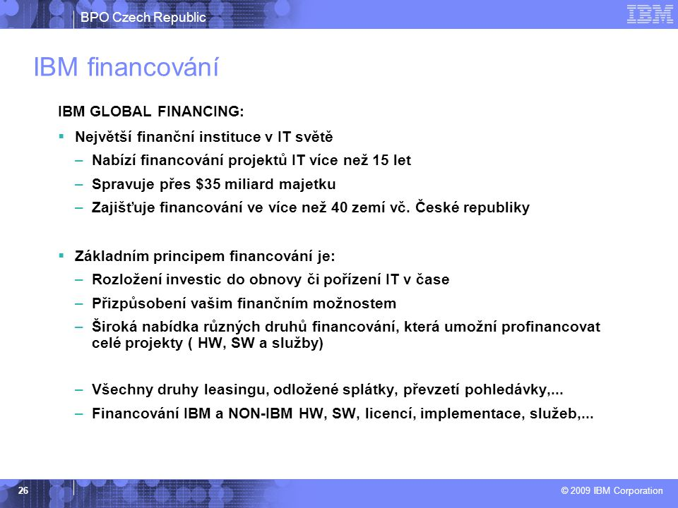 BPO Czech Republic © 2009 IBM Corporation 26 IBM financování IBM GLOBAL FINANCING:  Největší finanční instituce v IT světě –Nabízí financování projektů IT více než 15 let –Spravuje přes $35 miliard majetku –Zajišťuje financování ve více než 40 zemí vč.