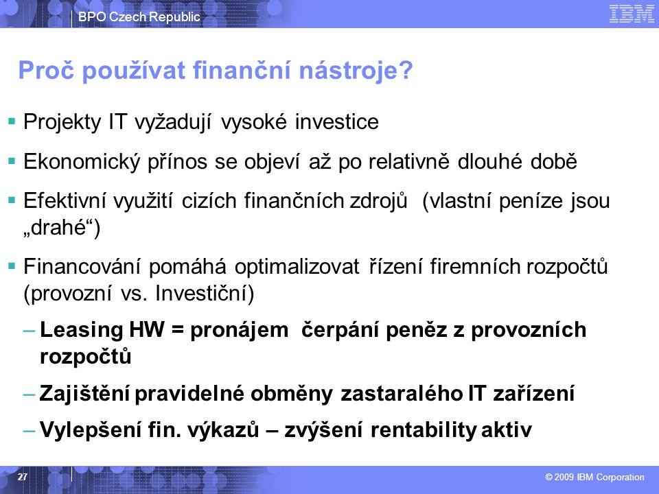 BPO Czech Republic © 2009 IBM Corporation 27 Proč používat finanční nástroje?  Projekty IT vyžadují vysoké investice  Ekonomický přínos se objeví až