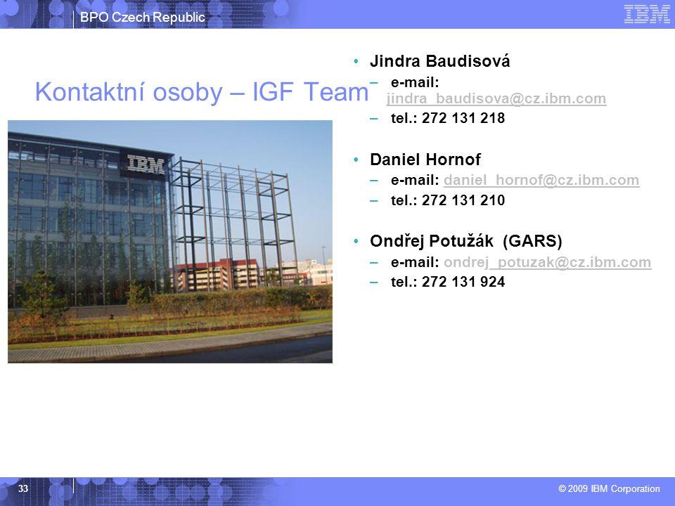 BPO Czech Republic © 2009 IBM Corporation 33 Kontaktní osoby – IGF Team Jindra Baudisová – e-mail: jindra_baudisova@cz.ibm.com jindra_baudisova@cz.ibm