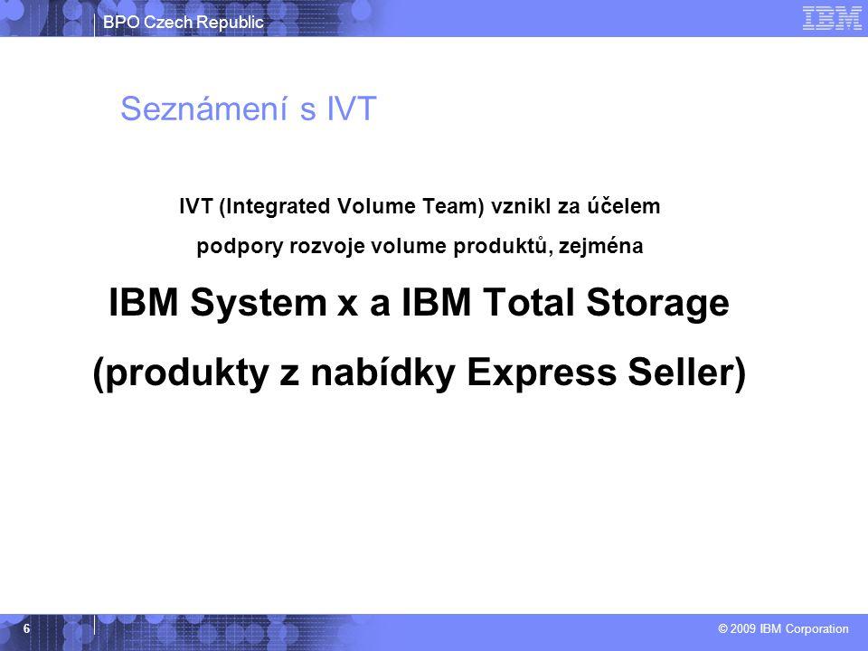 BPO Czech Republic © 2009 IBM Corporation 6 Seznámení s IVT IVT (Integrated Volume Team) vznikl za účelem podpory rozvoje volume produktů, zejména IBM System x a IBM Total Storage (produkty z nabídky Express Seller)