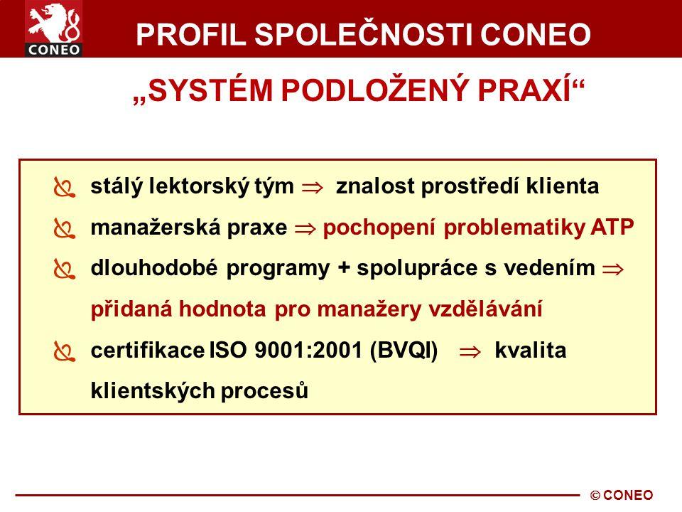 """ CONEO PROFIL SPOLEČNOSTI CONEO """"SYSTÉM PODLOŽENÝ PRAXÍ  stálý lektorský tým  znalost prostředí klienta  manažerská praxe  pochopení problematiky ATP  dlouhodobé programy + spolupráce s vedením  přidaná hodnota pro manažery vzdělávání  certifikace ISO 9001:2001 (BVQI)  kvalita klientských procesů"""