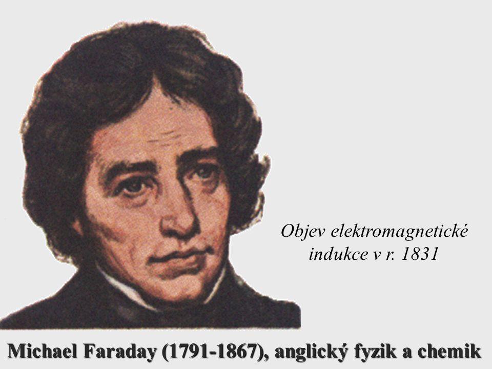 Michael Faraday (1791-1867), anglický fyzik a chemik Objev elektromagnetické indukce v r. 1831
