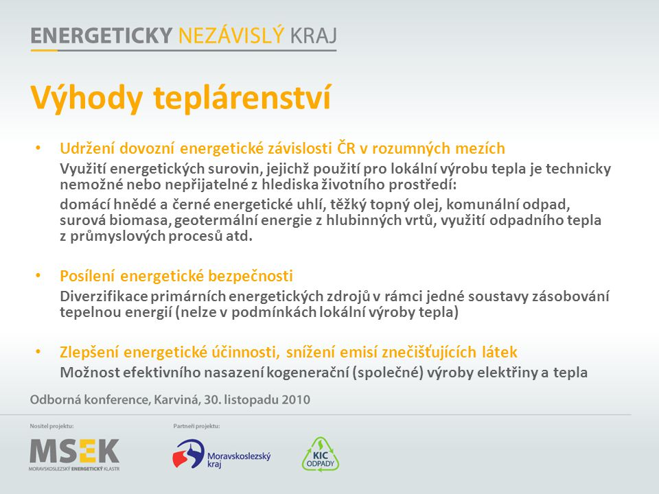 Výhody teplárenství Udržení dovozní energetické závislosti ČR v rozumných mezích Využití energetických surovin, jejichž použití pro lokální výrobu tep