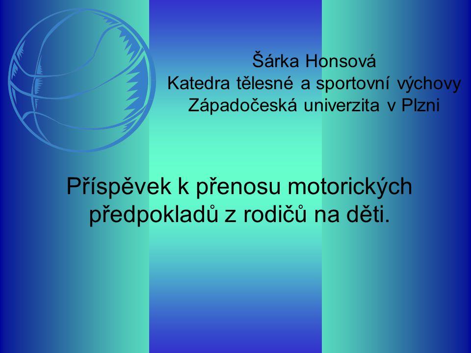 Šárka Honsová Katedra tělesné a sportovní výchovy Západočeská univerzita v Plzni Příspěvek k přenosu motorických předpokladů z rodičů na děti.