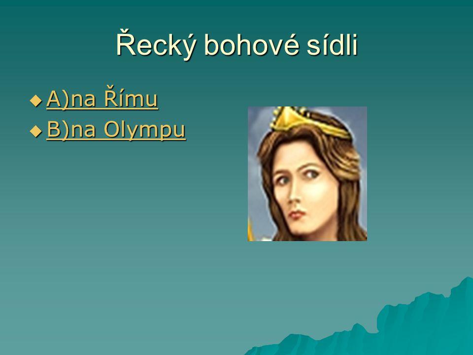 Řecký bohové sídli  A)na Římu A)na Římu A)na Římu  B)na Olympu B)na Olympu B)na Olympu