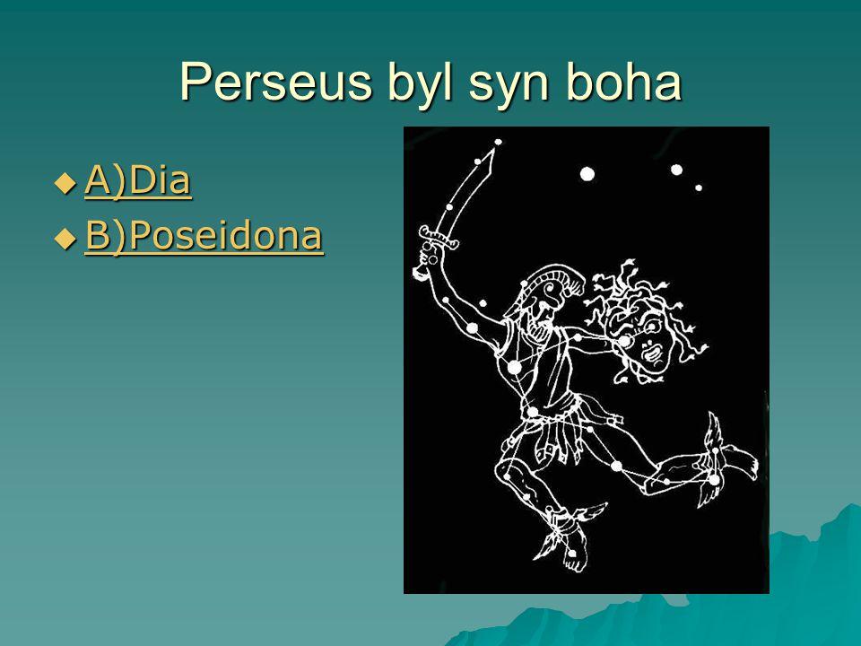 Perseus byl syn boha  A)Dia A)Dia  B)Poseidona B)Poseidona