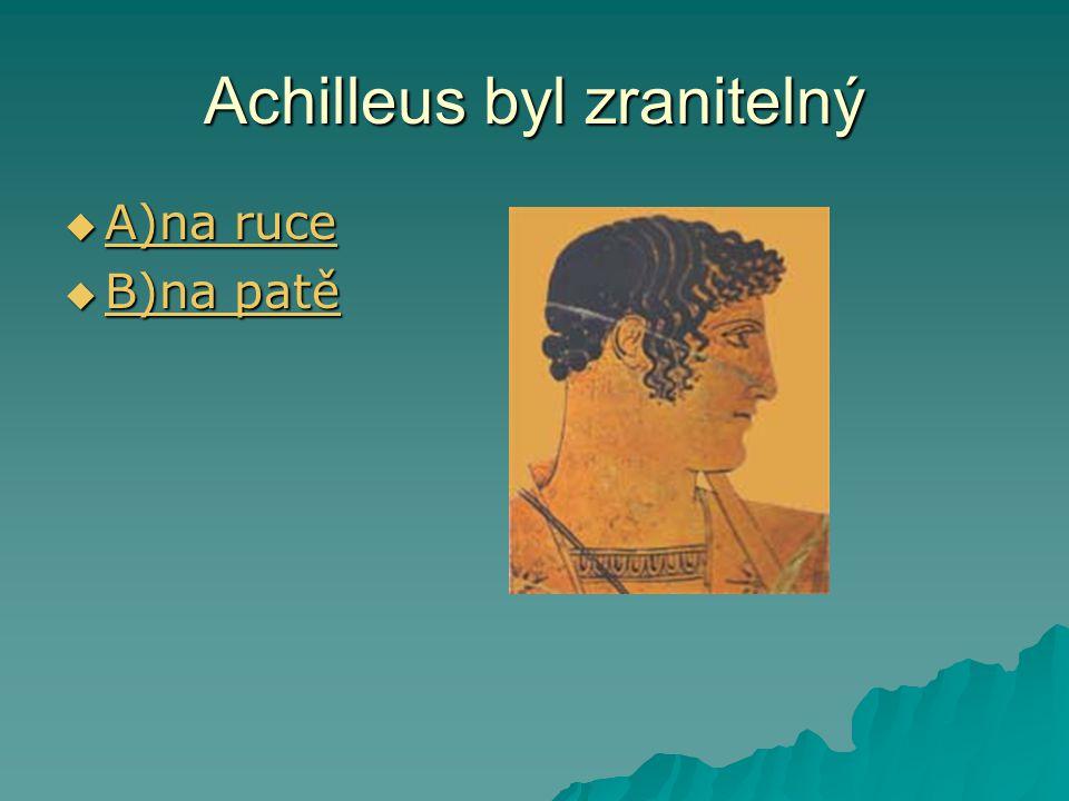 Achilleus byl zranitelný  A)na ruce A)na ruce A)na ruce  B)na patě B)na patě B)na patě