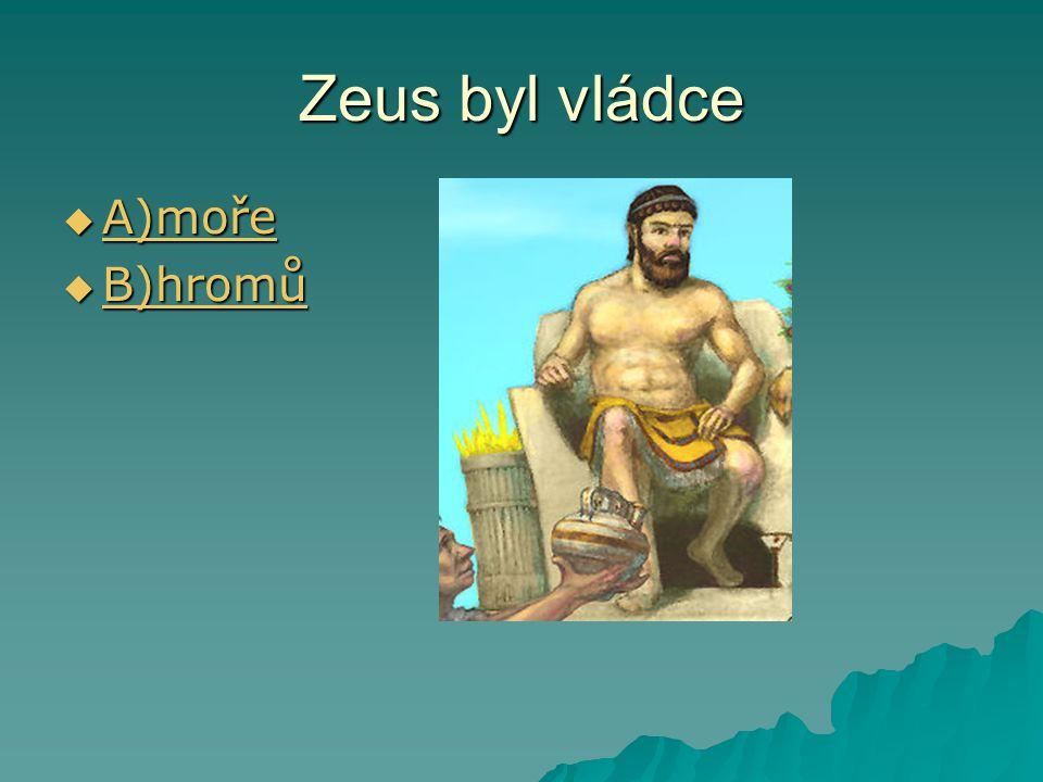 Zeus byl vládce  A)moře A)moře  B)hromů B)hromů