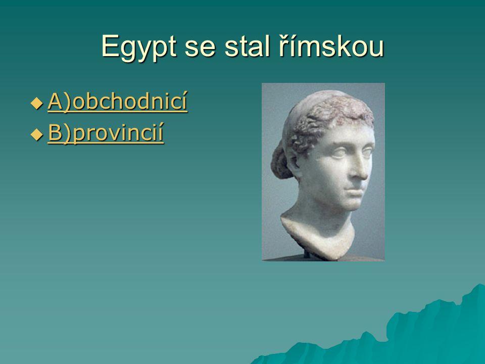 Egypt se stal římskou  A)obchodnicí A)obchodnicí  B)provincií B)provincií