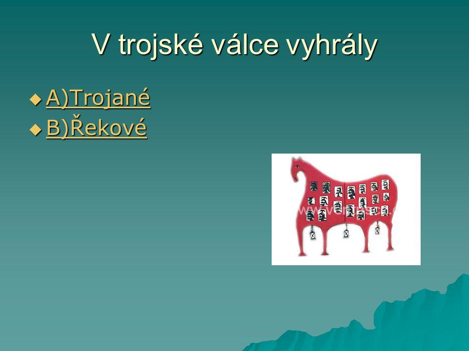 V trojské válce vyhrály  A)Trojané A)Trojané  B)Řekové B)Řekové