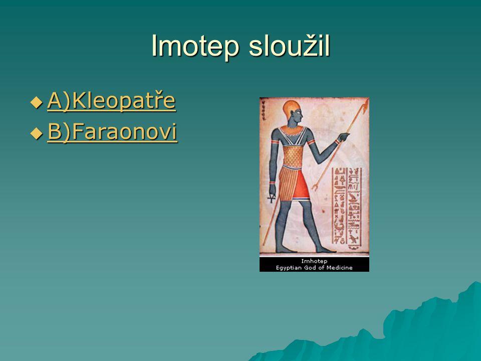 Imotep sloužil  A)Kleopatře A)Kleopatře  B)Faraonovi B)Faraonovi