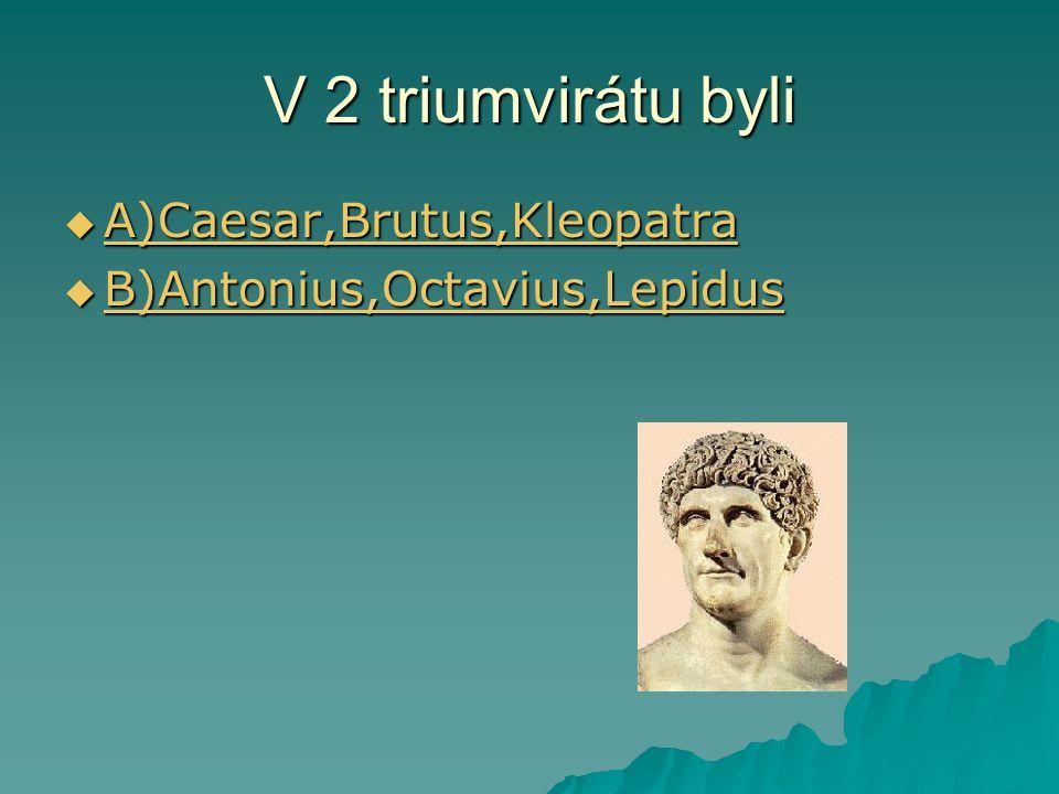 V 2 triumvirátu byli  A)Caesar,Brutus,Kleopatra A)Caesar,Brutus,Kleopatra  B)Antonius,Octavius,Lepidus B)Antonius,Octavius,Lepidus