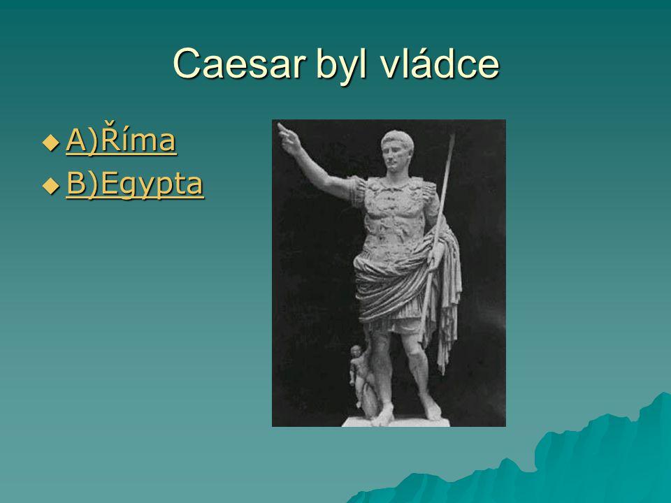 Caesar byl vládce  A)Říma A)Říma  B)Egypta B)Egypta