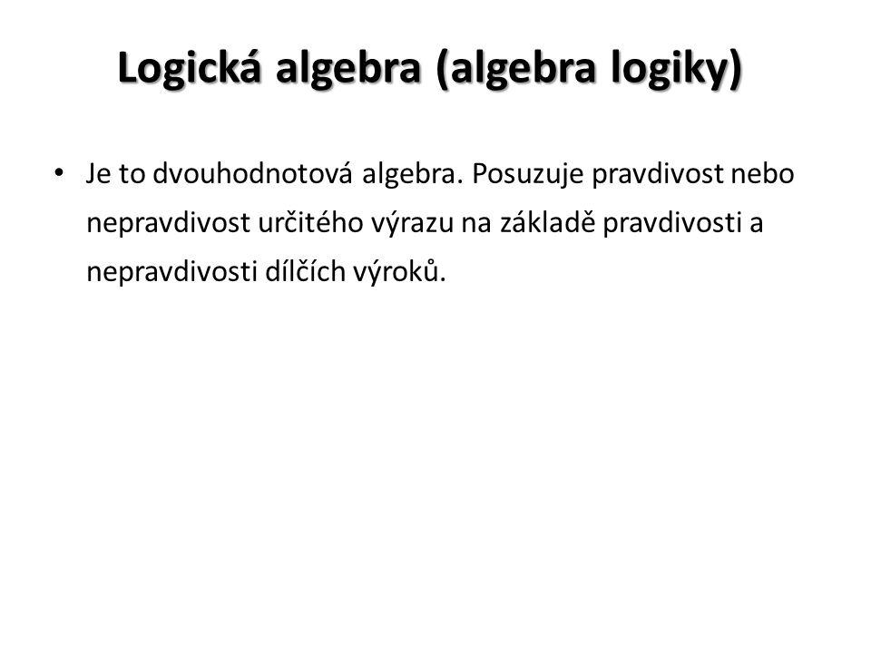 Logická algebra (algebra logiky) Je to dvouhodnotová algebra. Posuzuje pravdivost nebo nepravdivost určitého výrazu na základě pravdivosti a nepravdiv