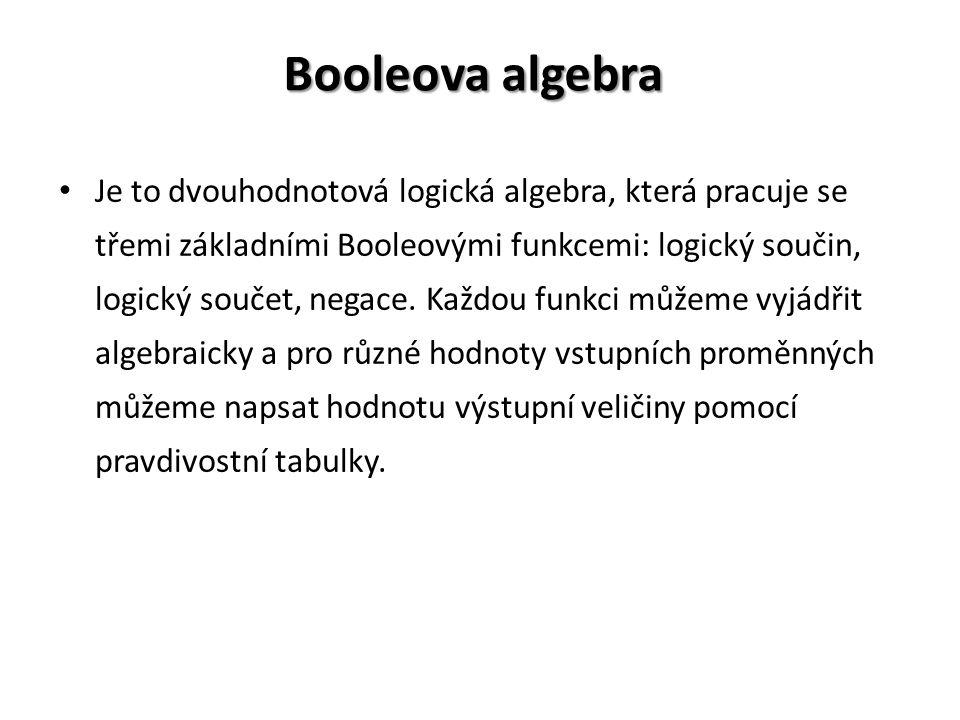 Booleova algebra Je to dvouhodnotová logická algebra, která pracuje se třemi základními Booleovými funkcemi: logický součin, logický součet, negace. K