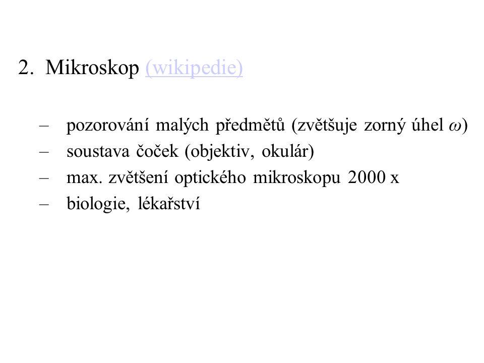 2.Mikroskop (wikipedie)(wikipedie) –pozorování malých předmětů (zvětšuje zorný úhel ω) –soustava čoček (objektiv, okulár) –max. zvětšení optického mik