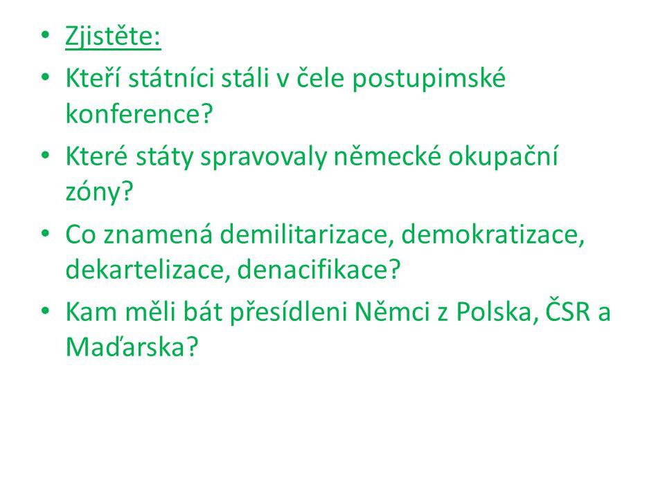 Zjistěte: Kteří státníci stáli v čele postupimské konference? Které státy spravovaly německé okupační zóny? Co znamená demilitarizace, demokratizace,