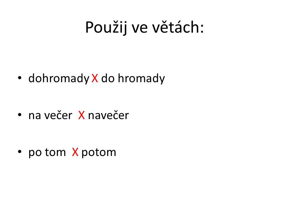 Použij ve větách: dohromady X do hromady na večer X navečer po tom X potom