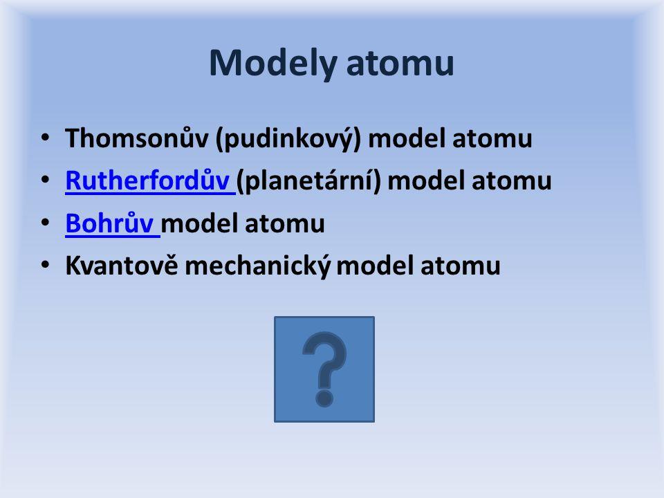 Modely atomu Thomsonův (pudinkový) model atomu Rutherfordův (planetární) model atomu Rutherfordův Bohrův model atomu Bohrův Kvantově mechanický model atomu