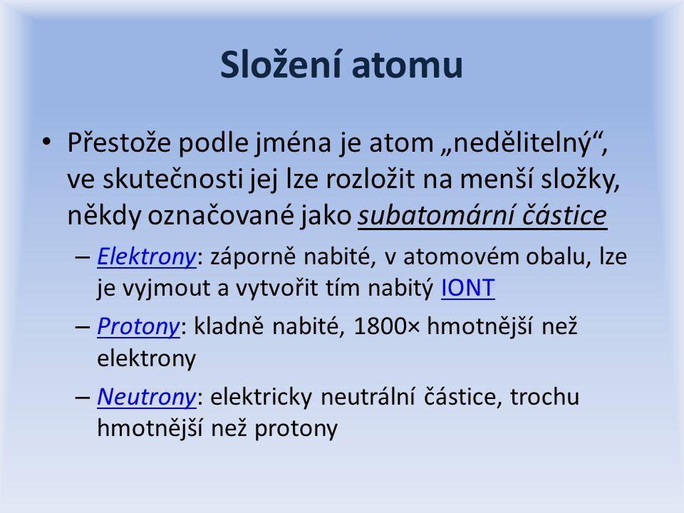"""Složení atomu Přestože podle jména je atom """"nedělitelný , ve skutečnosti jej lze rozložit na menší složky, někdy označované jako subatomární částice – Elektrony: záporně nabité, v atomovém obalu, lze je vyjmout a vytvořit tím nabitý IONT ElektronyIONT – Protony: kladně nabité, 1800× hmotnější než elektrony Protony – Neutrony: elektricky neutrální částice, trochu hmotnější než protony Neutrony"""
