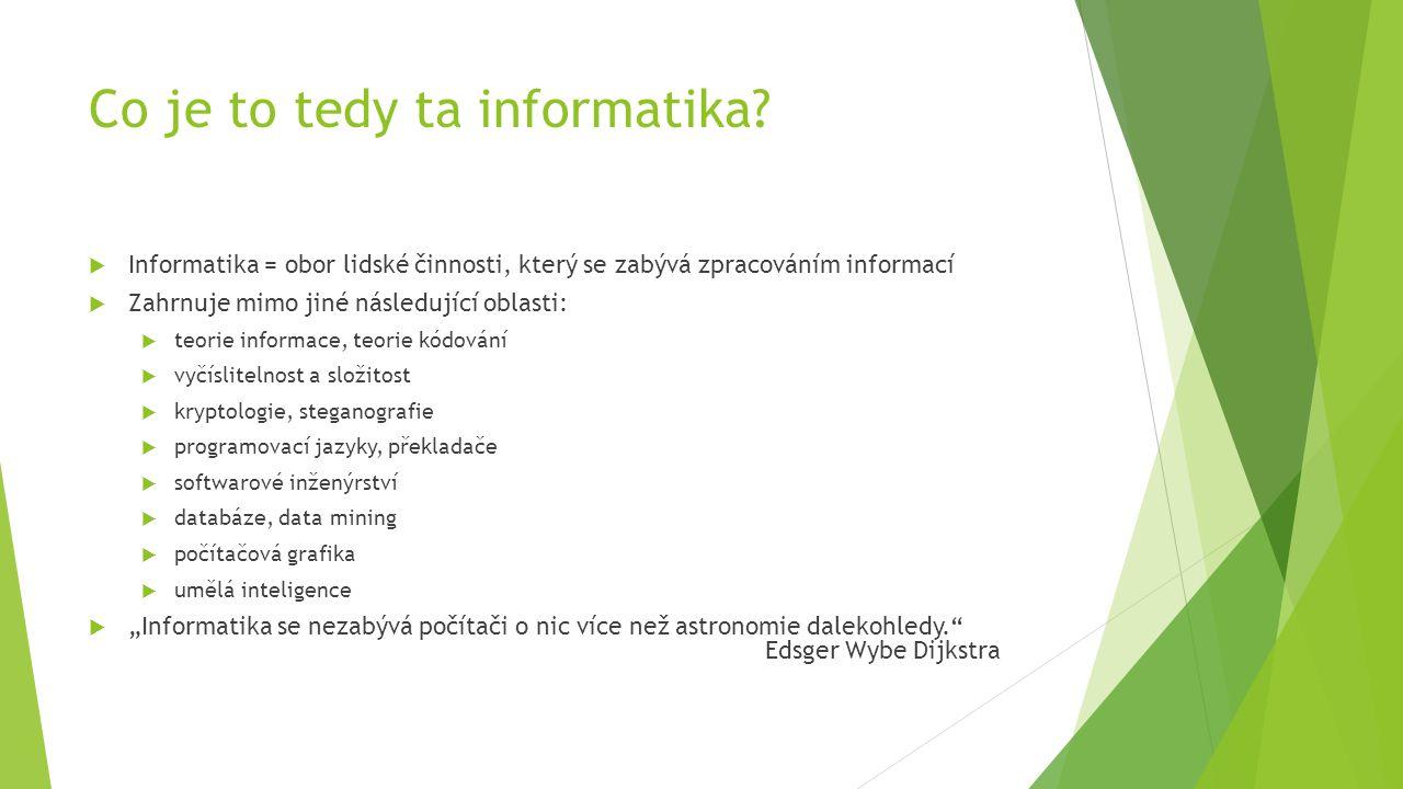 Co je to tedy ta informatika?  Informatika = obor lidské činnosti, který se zabývá zpracováním informací  Zahrnuje mimo jiné následující oblasti: 