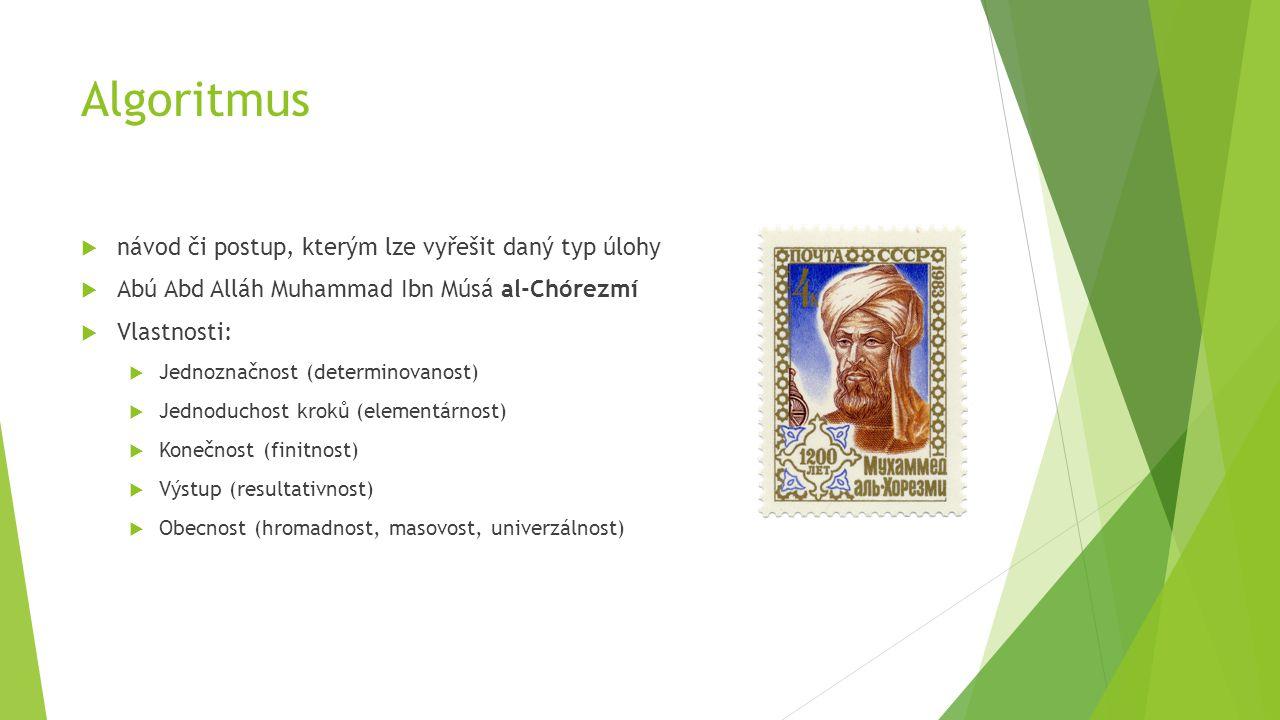 Algoritmus  návod či postup, kterým lze vyřešit daný typ úlohy  Abú Abd Alláh Muhammad Ibn Músá al-Chórezmí  Vlastnosti:  Jednoznačnost (determinovanost)  Jednoduchost kroků (elementárnost)  Konečnost (finitnost)  Výstup (resultativnost)  Obecnost (hromadnost, masovost, univerzálnost)