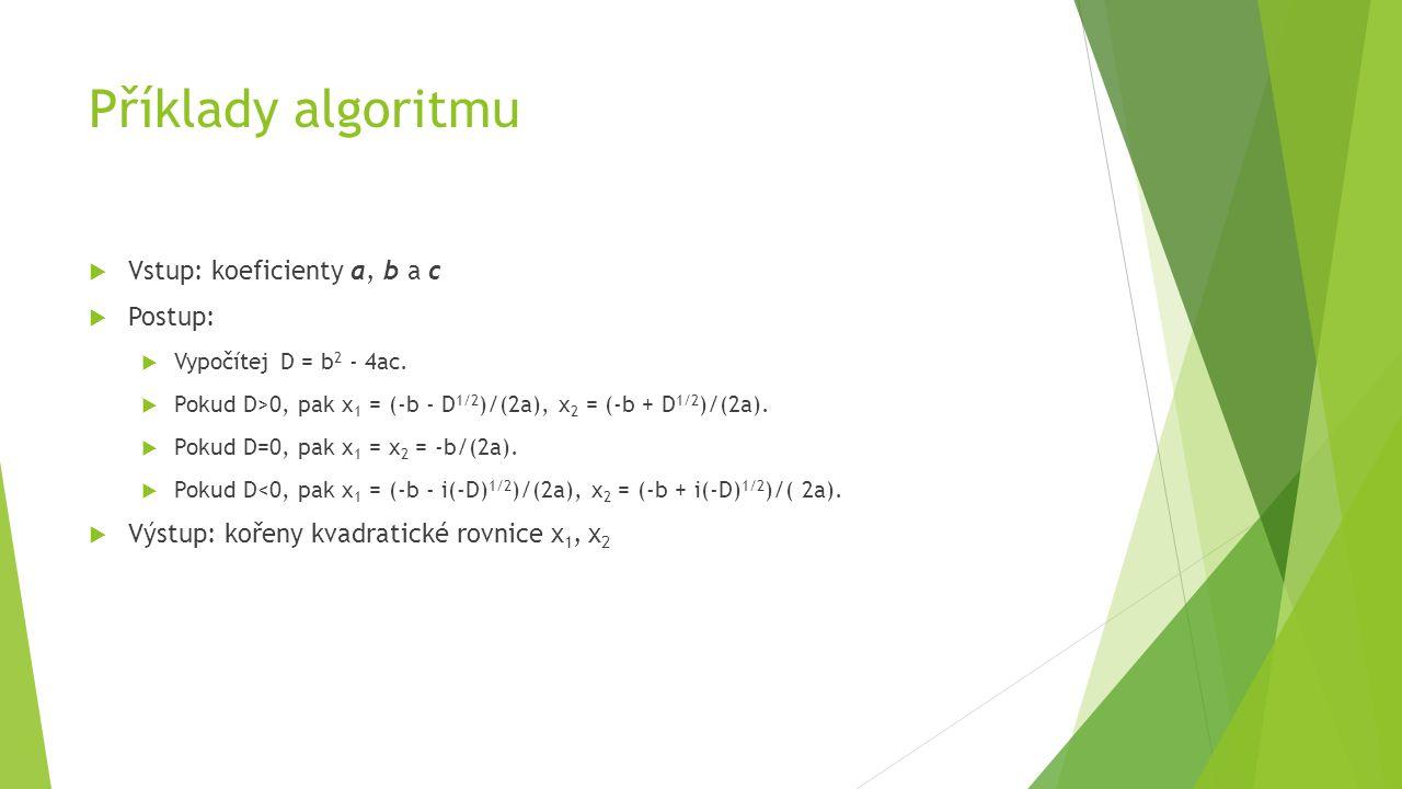 Příklady algoritmu  Vstup: koeficienty a, b a c  Postup:  Vypočítej D = b 2 - 4ac.  Pokud D>0, pak x 1 = (-b - D 1/2 )/(2a), x 2 = (-b + D 1/2 )/(