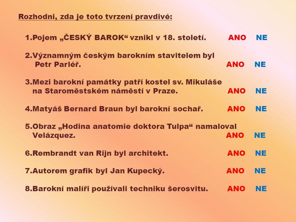 """Rozhodni, zda je toto tvrzení pravdivé: 1.Pojem """"ČESKÝ BAROK"""" vznikl v 18. století. ANO NE 2.Významným českým barokním stavitelem byl Petr Parléř. ANO"""