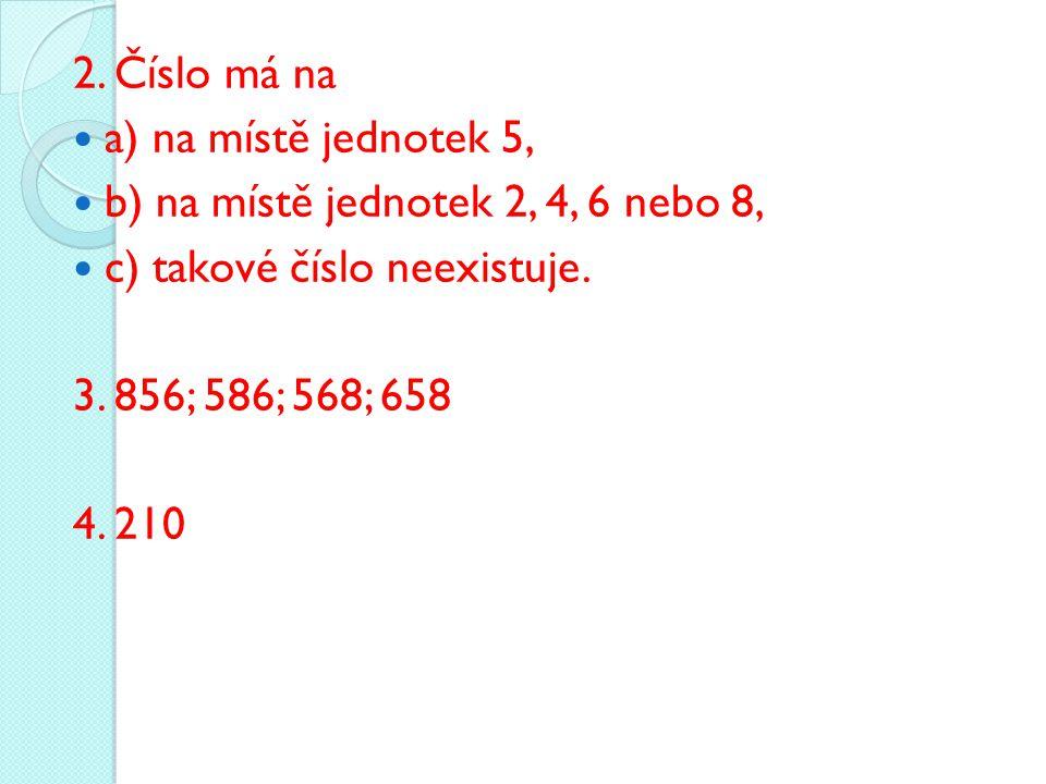 2. Číslo má na a) na místě jednotek 5, b) na místě jednotek 2, 4, 6 nebo 8, c) takové číslo neexistuje. 3. 856; 586; 568; 658 4. 210