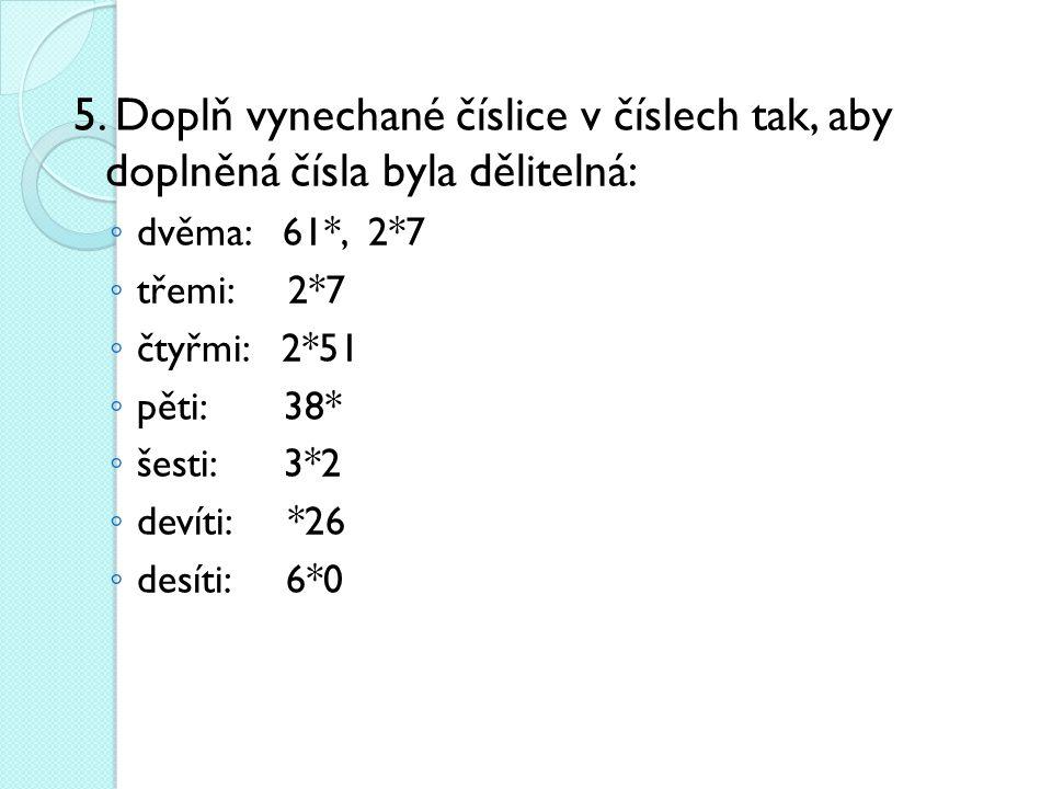 5. Doplň vynechané číslice v číslech tak, aby doplněná čísla byla dělitelná: ◦ dvěma: 61*, 2*7 ◦ třemi: 2*7 ◦ čtyřmi: 2*51 ◦ pěti: 38* ◦ šesti: 3*2 ◦