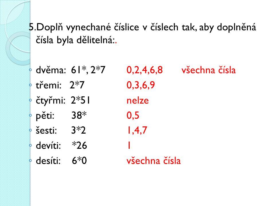 5.Doplň vynechané číslice v číslech tak, aby doplněná čísla byla dělitelná:. ◦ dvěma: 61*, 2*70,2,4,6,8všechna čísla ◦ třemi: 2*70,3,6,9 ◦ čtyřmi: 2*5