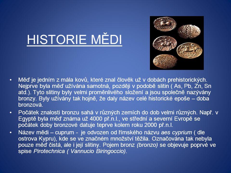 HISTORIE MĚDI Měď je jedním z mála kovů, které znal člověk už v dobách prehistorických. Nejprve byla měď užívána samotná, později v podobě slitin ( As