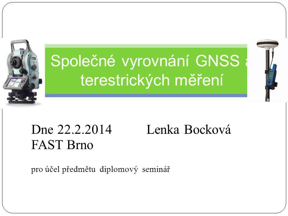 Dne 22.2.2014Lenka Bocková FAST Brno pro účel předmětu diplomový seminář Společné vyrovnání GNSS a terestrických měření