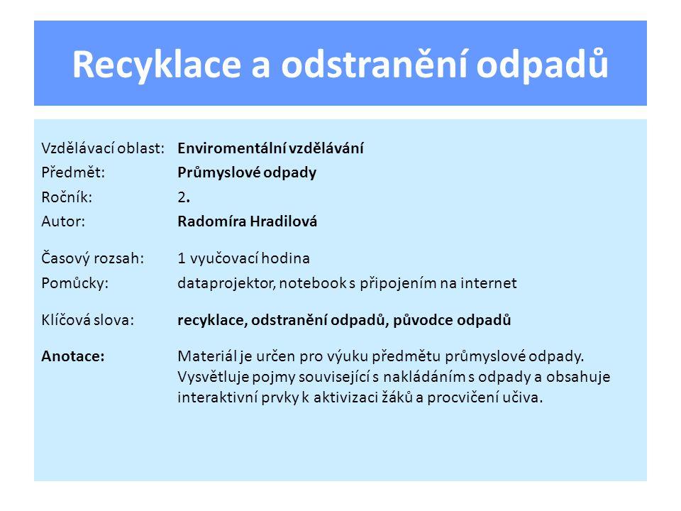 Recyklace a odstranění odpadů Vzdělávací oblast:Enviromentální vzdělávání Předmět:Průmyslové odpady Ročník:2. Autor:Radomíra Hradilová Časový rozsah:1