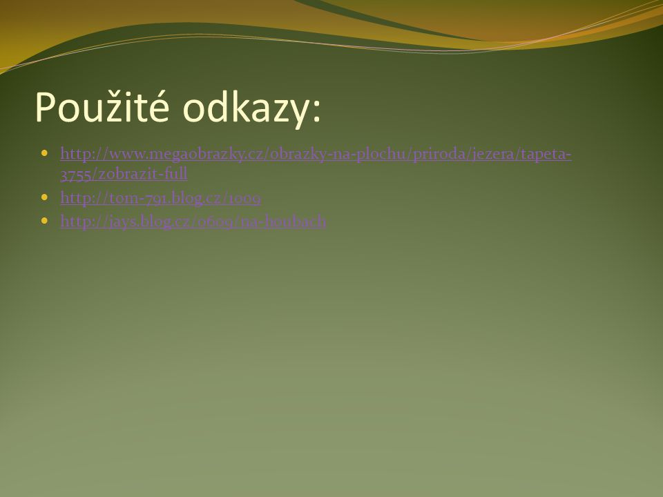 Použité odkazy: http://www.megaobrazky.cz/obrazky-na-plochu/priroda/jezera/tapeta- 3755/zobrazit-full http://www.megaobrazky.cz/obrazky-na-plochu/prir