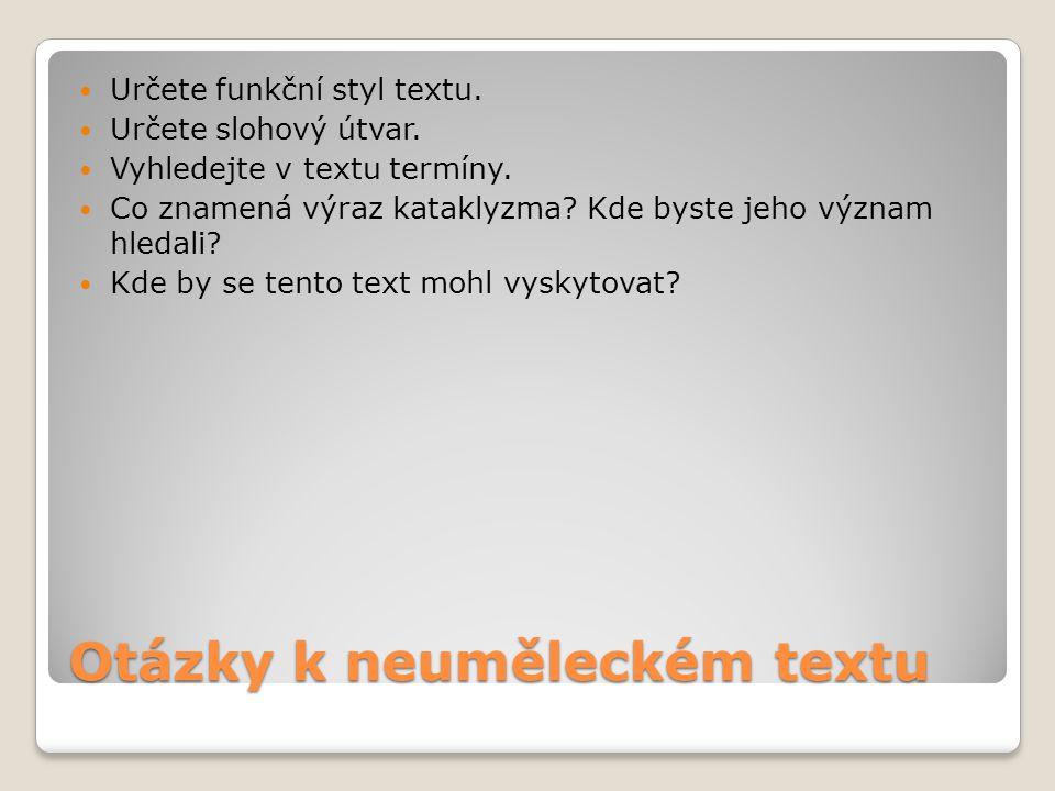 Otázky k neuměleckém textu Určete funkční styl textu. Určete slohový útvar. Vyhledejte v textu termíny. Co znamená výraz kataklyzma? Kde byste jeho vý
