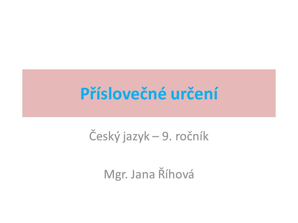Příslovečné určení Český jazyk – 9. ročník Mgr. Jana Říhová